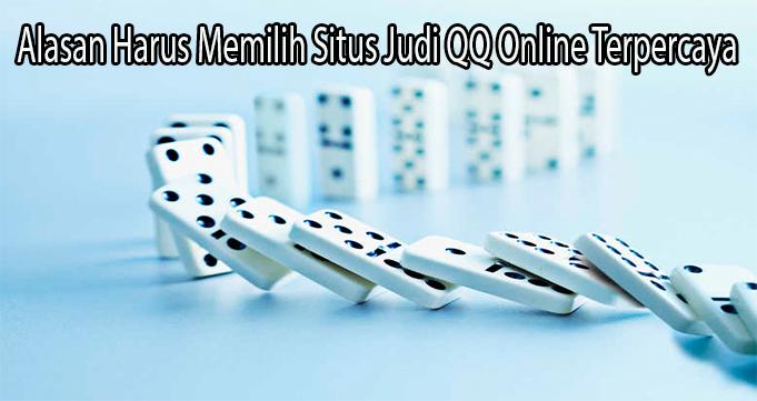 Alasan Harus Memilih Situs Judi QQ Online Terpercaya